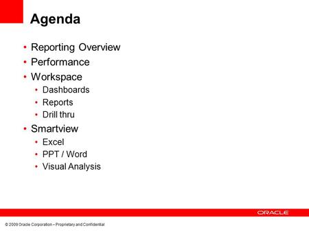 © 2009 Oracle Corporation – Proprietary and Confidential Agenda Reporting Overview Performance Workspace Dashboards Reports Drill thru Smartview Excel.