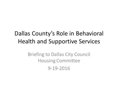 Dallas County's Role in Behavioral Health and Supportive Services Briefing to Dallas City Council Housing Committee