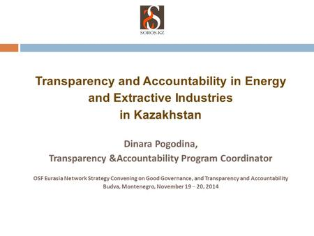 Transparency and Accountability in Energy and Extractive Industries in Kazakhstan Dinara Pogodina, Transparency &Accountability Program Coordinator OSF.