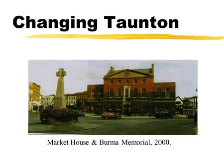 Changing Taunton Market House & Burma Memorial, 2000.