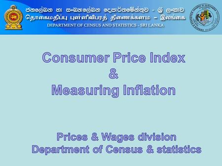 Contents 1. What is a Consumer Price Index 2. Consumer Price Index of Sri Lanka 3. Price collection methods for CPI 4. Inflation & Measuring Inflation.