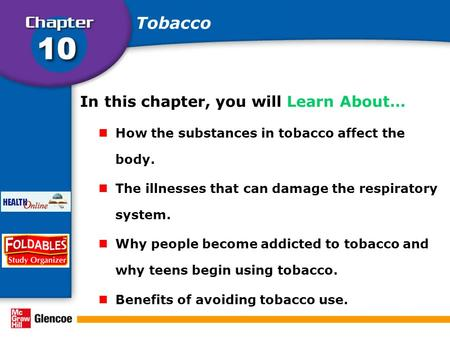 In this chapter, you will Learn About… How the substances in tobacco affect the body. The illnesses that can damage the respiratory system. Why people.