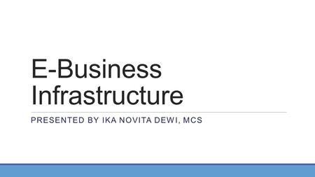 E-Business Infrastructure PRESENTED BY IKA NOVITA DEWI, MCS.