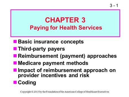 3 - 1 CHAPTER 3 Paying for Health Services Basic insurance concepts Third-party payers Reimbursement (payment) approaches Medicare payment methods Impact.