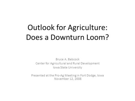 Outlook for Agriculture: Does a Downturn Loom? Bruce A. Babcock Center for Agricultural and Rural Development Iowa State University Presented at the Pro-Ag.