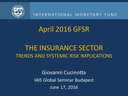 April 2016 GFSR THE INSURANCE SECTOR TRENDS AND SYSTEMIC RISK IMPLICATIONS Giovanni Cucinotta IAIS Global Seminar Budapest June 17, 2016.