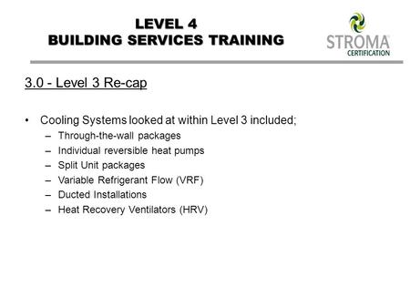 LEVEL 4 BUILDING SERVICES TRAINING Level 3 Re-cap Cooling Systems looked at within Level 3 included; –Through-the-wall packages –Individual reversible.