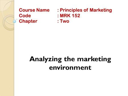 Course Name: Principles of Marketing Code: MRK 152 Chapter: Two Analyzing the marketing environment.