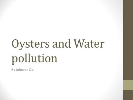 Oysters and Water pollution By Johnson Obi. Water Pollution Water pollution is an on going major global problem. Water pollution is made up of many things.