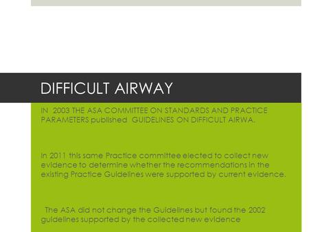 DIFFICULT AIRWAY IN 2003 THE ASA COMMITTEE ON STANDARDS AND PRACTICE PARAMETERS published GUIDELINES ON DIFFICULT AIRWA. In 2011 this same Practice committee.