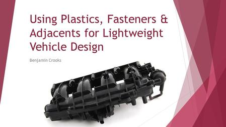 Using Plastics, Fasteners & Adjacents for Lightweight Vehicle Design Benjamin Crooks.