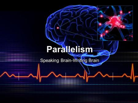 Parallelism Speaking Brain-Writing Brain. Parallelism—Simplest Form John likes fishing, gardening, and cooking. John likes to fish, to garden, and to.