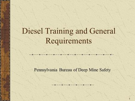 1 Diesel Training and General Requirements Pennsylvania Bureau of Deep Mine Safety.