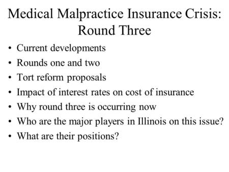Medical Malpractice Insurance Crisis: Round Three Current developments Rounds one and two Tort reform proposals Impact of interest rates on cost of insurance.