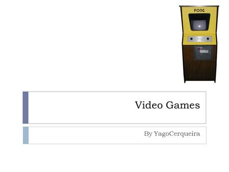 Video Games By YagoCerqueira. Contents The First Ever Videogame The First Ever Arcade Game The First Ever Home Console Consoles Classics.