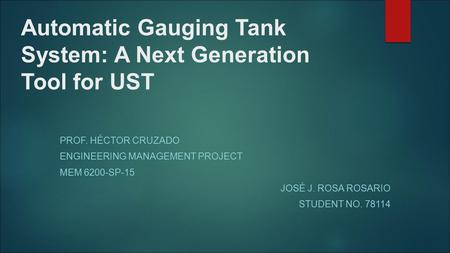 Automatic Gauging Tank System: A Next Generation Tool for UST PROF. HÉCTOR CRUZADO ENGINEERING MANAGEMENT PROJECT MEM 6200-SP-15 JOSÉ J. ROSA ROSARIO STUDENT.