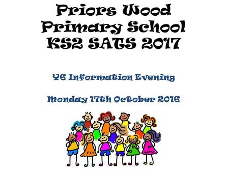 Priors Wood Primary School KS2 SATS 2017 Y6 Information Evening Monday 17th October 2016.