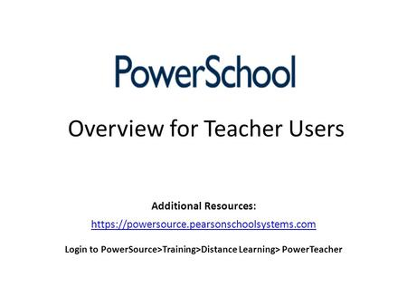 Overview for Teacher Users Additional Resources: https://powersource.pearsonschoolsystems.com Login to PowerSource>Training>Distance Learning> PowerTeacher.