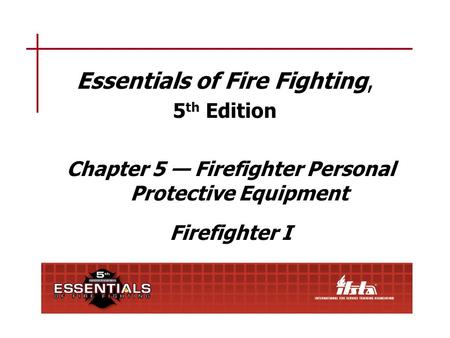 Essentials of Fire Fighting, 5 th Edition Chapter 5 — Firefighter Personal Protective Equipment Firefighter I.