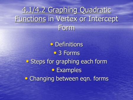 4.1/4.2 Graphing Quadratic Functions in Vertex or Intercept Form Definitions Definitions 3 Forms 3 Forms Steps for graphing each form Steps for graphing.