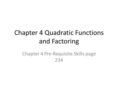 Chapter 4 Quadratic Functions and Factoring Chapter 4 Pre-Requisite Skills page 234.