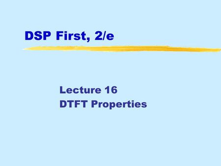 DSP First, 2/e Lecture 16 DTFT Properties. June 2016 © , JH McClellan & RW Schafer 2 License Info for DSPFirst Slides  This work released under.