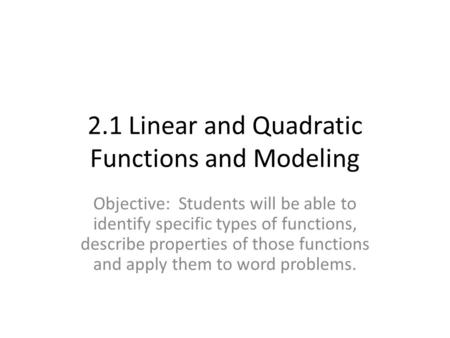 2.1 Linear and Quadratic Functions and Modeling Objective: Students will be able to identify specific types of functions, describe properties of those.