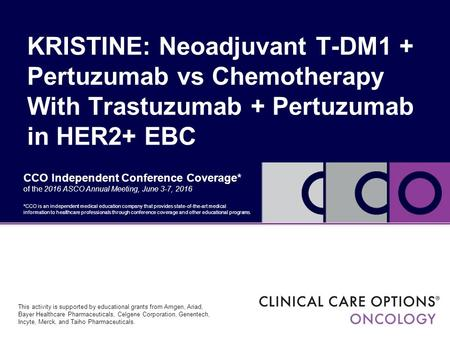 CCO Independent Conference Coverage* of the 2016 ASCO Annual Meeting, June 3-7, 2016 KRISTINE: Neoadjuvant T-DM1 + Pertuzumab vs Chemotherapy With Trastuzumab.
