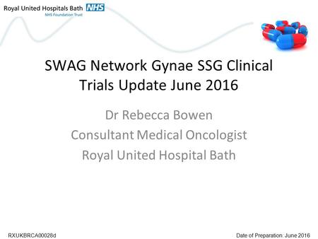 SWAG Network Gynae SSG Clinical Trials Update June 2016 Dr Rebecca Bowen Consultant Medical Oncologist Royal United Hospital Bath RXUKBRCA00028dDate of.