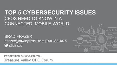 TOP 5 CYBERSECURITY ISSUES CFOS NEED TO KNOW IN A CONNECTED, MOBILE WORLD BRAD FRAZER | PRESENTED ON 06/08/16.
