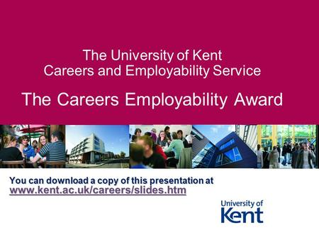 The University of Kent Careers and Employability Service The Careers Employability Award You can download a copy of this presentation at