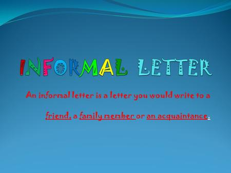 An informal letter is a letter you would write to a friend, a family member or an acquaintance.