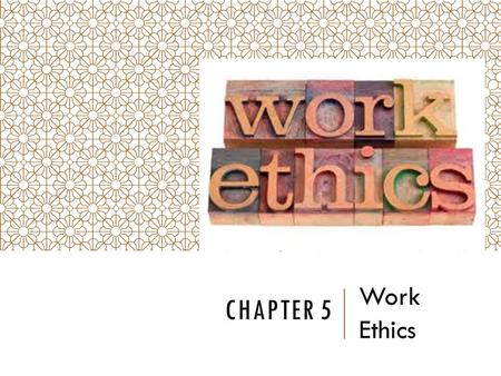 CHAPTER 5 Work Ethics. WORK ETHICS Professionalism involves:  Following laws  Being ethical  Having good work ethics  Having the skills to do your.