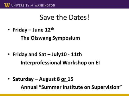 <strong>Save</strong> the Dates! Friday – June 12 th The Olswang Symposium Friday and Sat – July th Interprofessional Workshop on EI Saturday – August 8 or 15 Annual.
