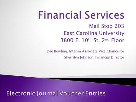 Mail Stop 203 East Carolina University 3800 E. 10 th St. 2 nd Floor Dee Bowling, Interim Associate Vice Chancellor Sherrilyn Johnson, Financial Director.