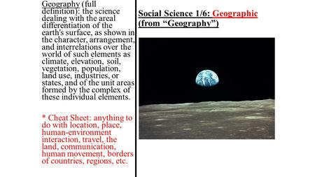 "Social Science 1/6: Geographic (from ""Geography"") Geography (full definition): the science dealing with the areal differentiation of the earth's surface,"