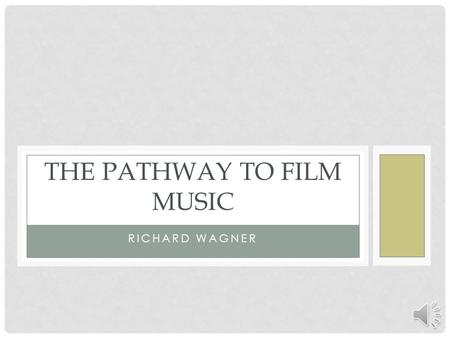 RICHARD WAGNER THE PATHWAY TO FILM MUSIC RICHARD WAGNER ( ) German composer, wrote primarily operas: Der Ring des Nibelungen (The Ring of the.