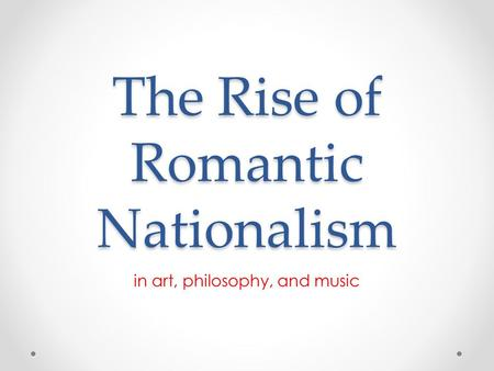 The Rise of Romantic Nationalism in art, philosophy, and music.