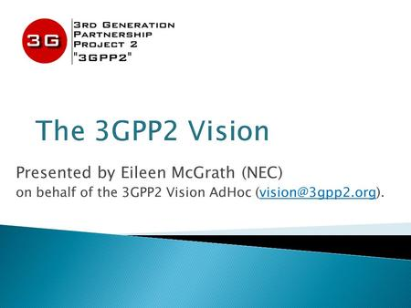 Presented by Eileen McGrath (NEC) on behalf of the 3GPP2 Vision AdHoc