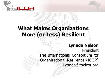 What Makes Organizations More (or Less) Resilient Lynnda Nelson President The International Consortium for Organizational Resilience (ICOR)
