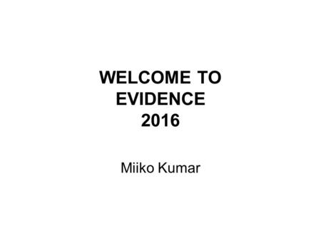 WELCOME TO EVIDENCE 2016 Miiko Kumar. What is evidence law about? Where is evidence law from? Where is evidence law now? What are the aims of the laws.