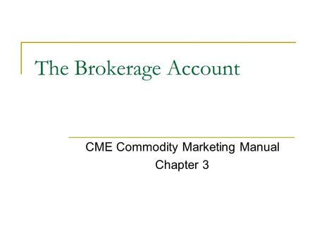 The Brokerage Account CME Commodity Marketing Manual Chapter 3.