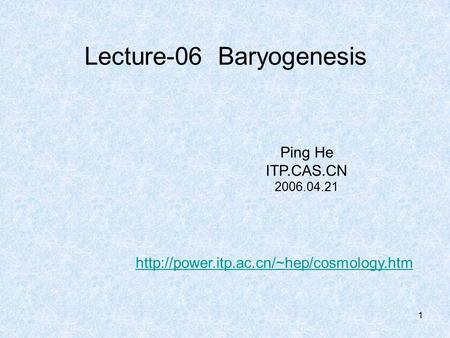 1 Lecture-06 Baryogenesis Ping He ITP.CAS.CN