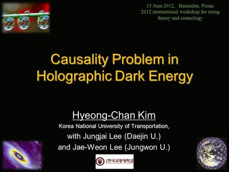 Causality Problem in Holographic Dark Energy Hyeong-Chan Kim Korea National University of Transportation, with Jungjai Lee (Daejin U.) and Jae-Weon Lee.