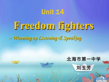 Freedom fighters -- Warming up Listening & Speaking 北海市第一中学 刘玉芳 Unit 14.