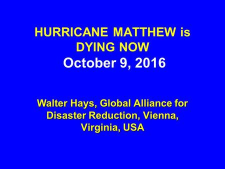 HURRICANE MATTHEW is DYING NOW October 9, 2016 Walter Hays, Global Alliance for Disaster Reduction, Vienna, Virginia, USA.