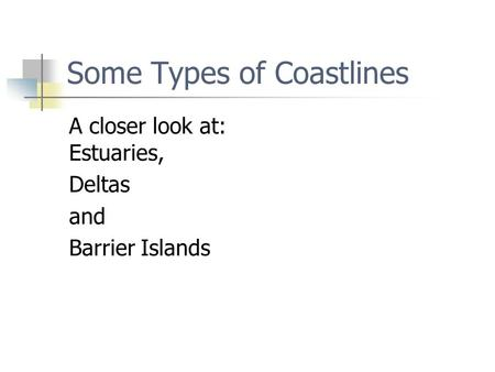 Some Types of Coastlines A closer look at: Estuaries, Deltas and Barrier Islands.