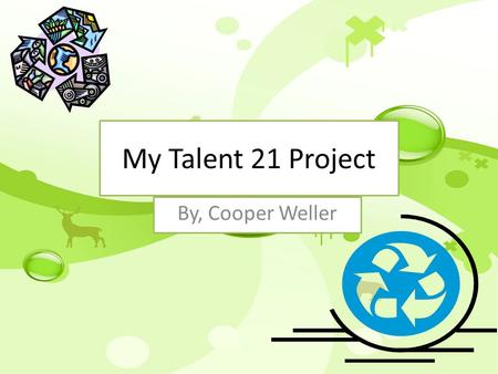 My Talent 21 Project By, Cooper Weller. Public Service Announcement Recycling is when you make something old into something new. Many people don't recycle.