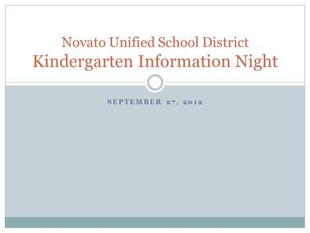 SEPTEMBER 27, 2012 Novato Unified School District Kindergarten Information Night.