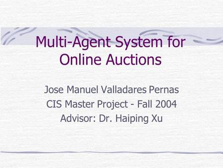 Multi-Agent System for Online Auctions Jose Manuel Valladares Pernas CIS Master Project - Fall 2004 Advisor: Dr. Haiping Xu.